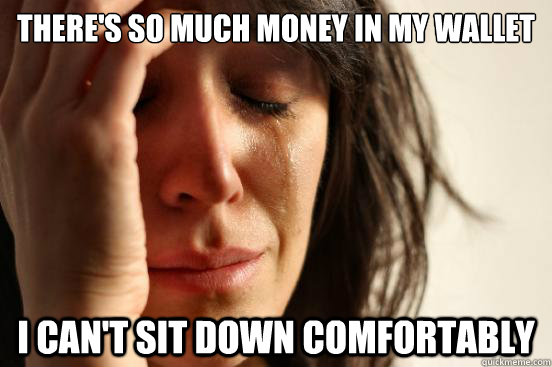 theres so much money in my wallet i cant sit down comforta - First World Problems