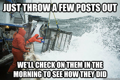 just throw a few posts out well check on them in the mornin - Deadliest Catch Redditors