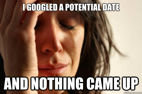 i googled a potential date and nothing came up - First World Problems