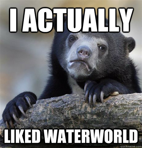 i actually liked waterworld - Confession Bear