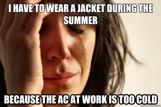 i have to wear a jacket during the summer because the ac at  - First World Problems