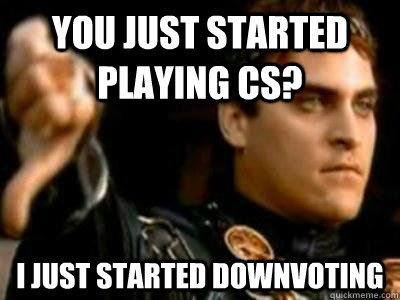 you just started playing cs i just started downvoting - Downvoting Roman