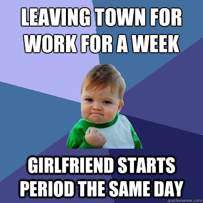 leaving town for work for a week girlfriend starts period th - Success Kid