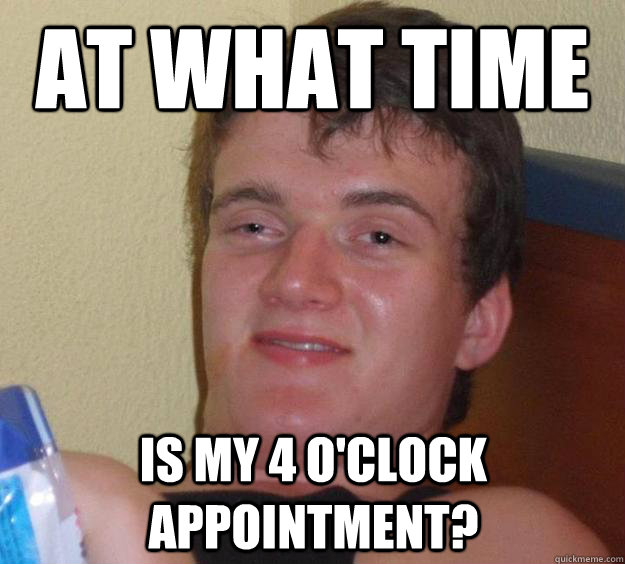 at what time is my 4 oclock appointment  - 10 Guy