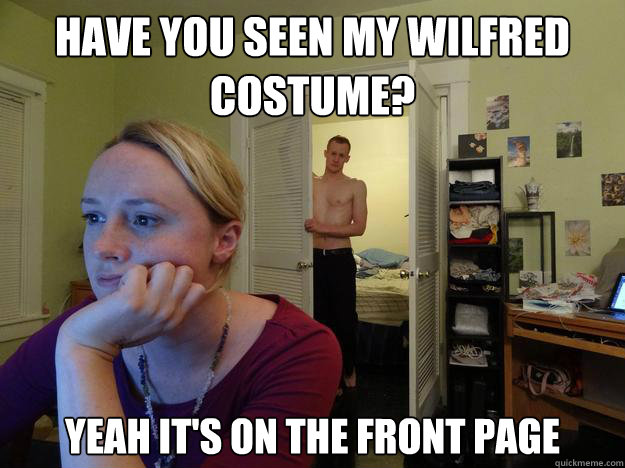 have you seen my wilfred costume yeah its on the front pag - Redditors Boyfriend