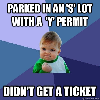 parked in an s lot with a y permit didnt get a ticket - Success Kid