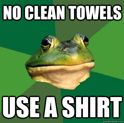 no clean towels use a shirt - Foul Bachelor Frog