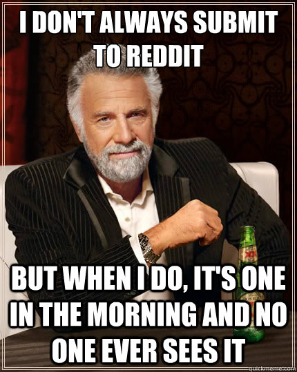 i dont always submit to reddit but when i do its one in t - The Most Interesting Man In The World