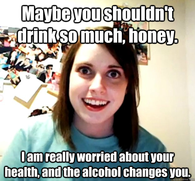 maybe you shouldnt drink so much honey i am really worrie - Overly Attached Girlfriend