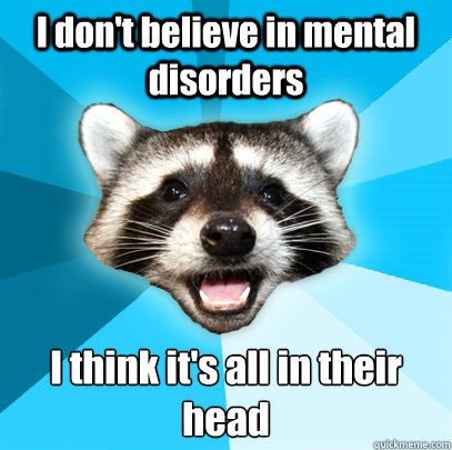 i dont believe in mental disorders i think its all in thei - Lame Pun Coon