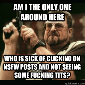 am i the only one around here who is sick of clicking on nsf - AM I THE ONLY ONE AROUND HERE