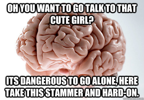 oh you want to go talk to that cute girl its dangerous to g - Scumbag Brain