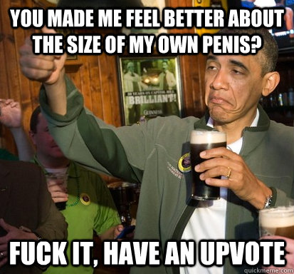 you made me feel better about the size of my own penis fuck - Upvote Obama