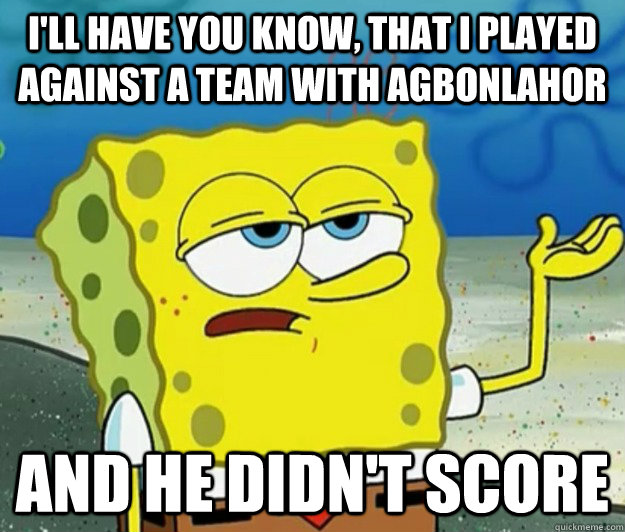 ill have you know that i played against a team with agbonl - Tough Spongebob