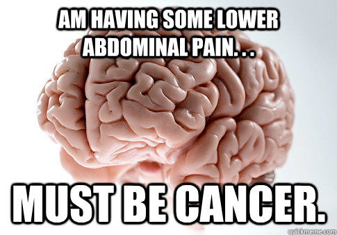 am having some lower abdominal pain must be cancer  - Scumbag Brain