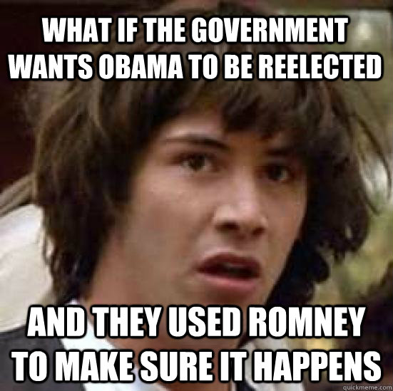 what if the government wants obama to be reelected and they  - conspiracy keanu