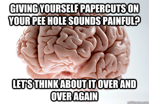 giving yourself papercuts on your pee hole sounds painful l - Scumbag Brain