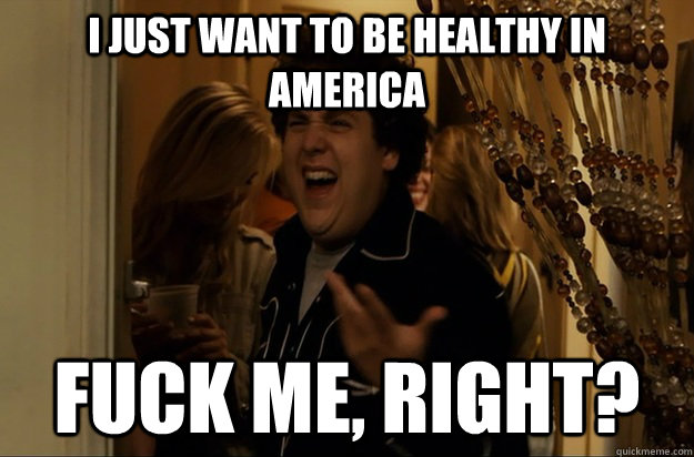 i just want to be healthy in america fuck me right - Fuck Me, Right