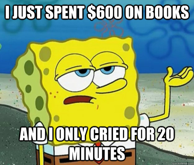 i just spent 600 on books and i only cried for 20 minutes - Tough Spongebob