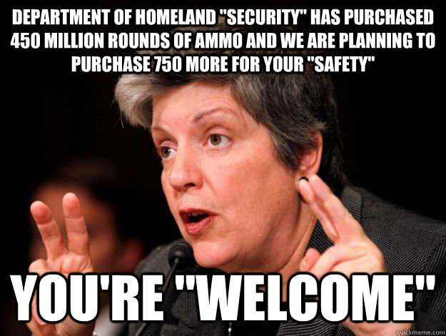 department of homeland security has purchased 450 million  - Orwellian Napolitano
