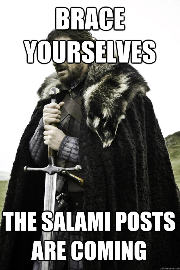 brace yourselves the salami posts are coming - Winter is coming