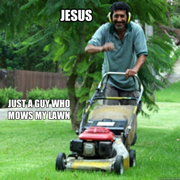 jesus just a guy who mows my lawn - Jesus