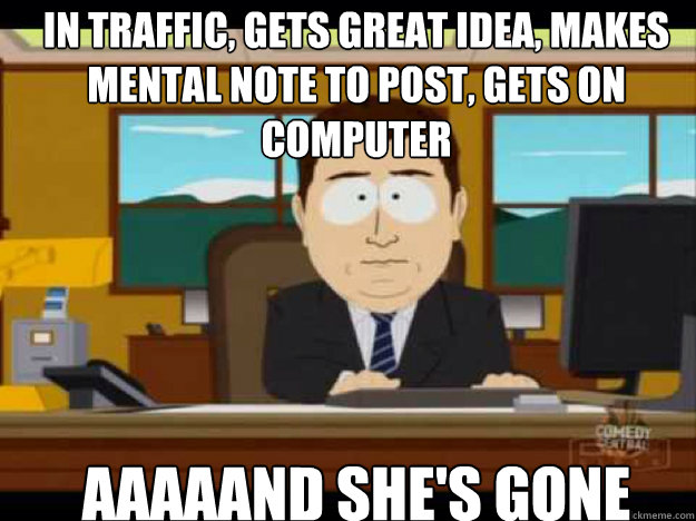 in traffic gets great idea makes mental note to post gets - Aaaand its gone