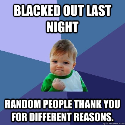 blacked out last night random people thank you for different - Success Kid