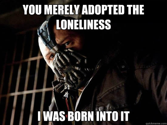 you merely adopted the loneliness i was born into it - Condescending Bane