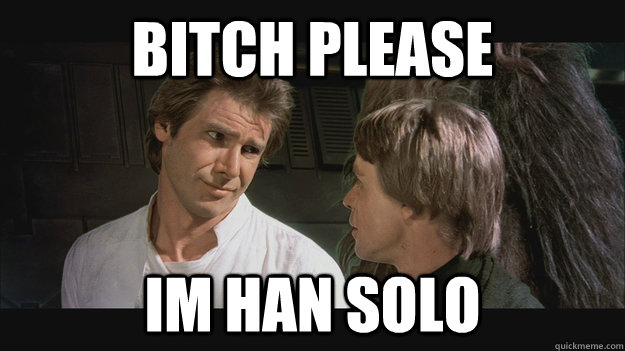 bitch please im han solo - Han Solo
