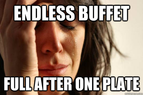 endless buffet full after one plate - First World Problems