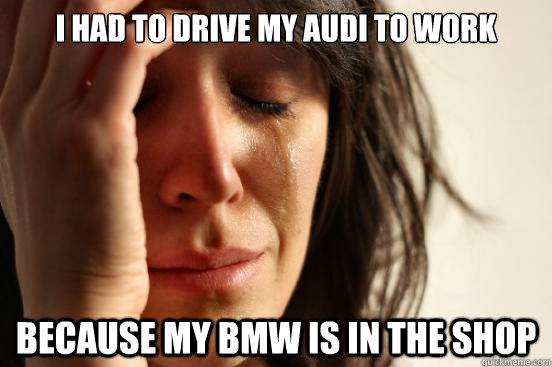 i had to drive my audi to work because my bmw is in the shop - First World Problems