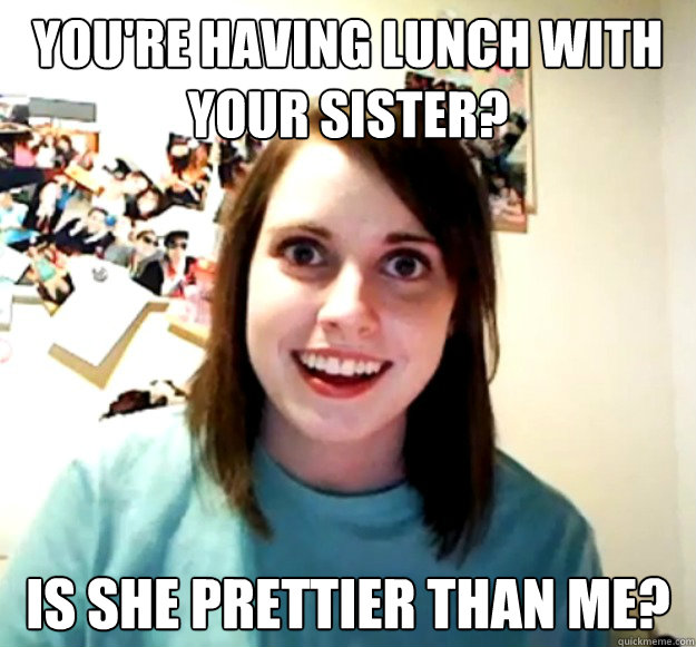 youre having lunch with your sister is she prettier than m - Overly Attached Girlfriend