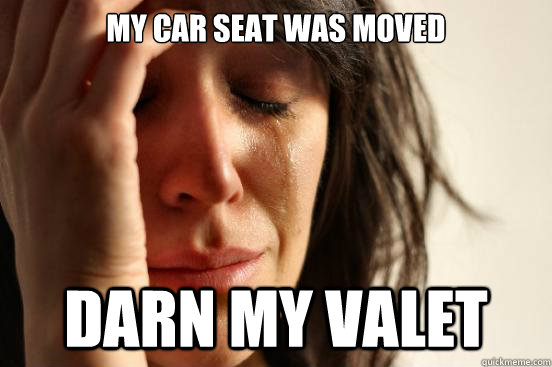 my car seat was moved darn my valet - First World Problems