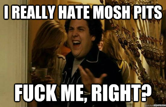 i really hate mosh pits fuck me right - Fuck me right