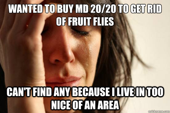 wanted to buy md 2020 to get rid of fruit flies cant find  - First World Problems