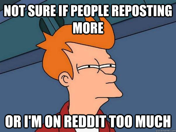 not sure if people reposting more or im on reddit too much - Futurama Fry