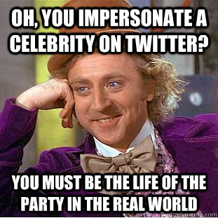 oh you impersonate a celebrity on twitter you must be the  - Condescending Wonka