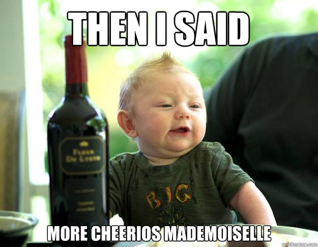 then i said more cheerios mademoiselle - French Drunk Baby