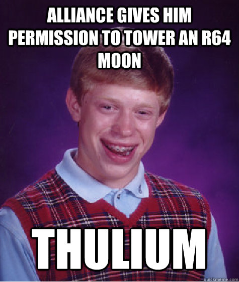 alliance gives him permission to tower an r64 moon thulium - Bad Luck Brian