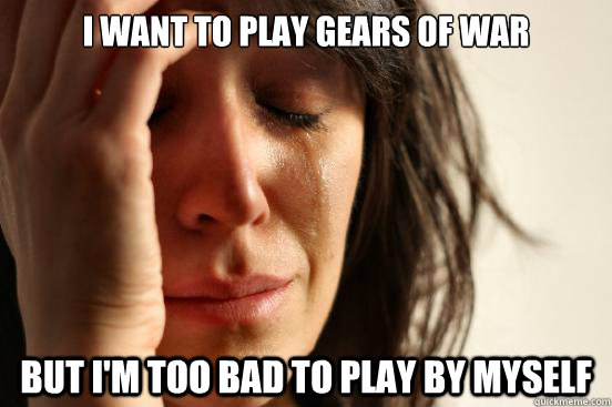 i want to play gears of war but im too bad to play by mysel - First World Problems
