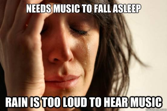 needs music to fall asleep rain is too loud to hear music - First World Problems