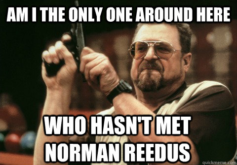 am i the only one around here who hasnt met norman reedus - Am I the only one