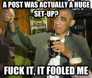 a post was actually a huge setup fuck it it fooled me  - Obama cool