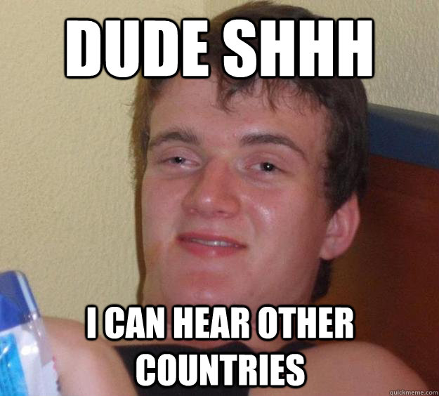 dude shhh i can hear other countries - 10 Guy
