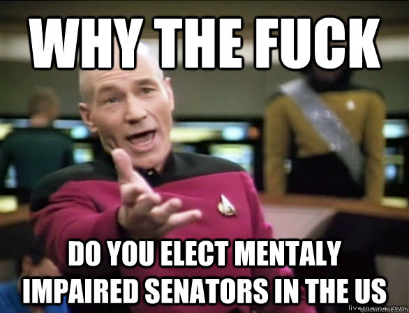 why the fuck do you elect mentaly impaired senators in the u - Annoyed Picard HD