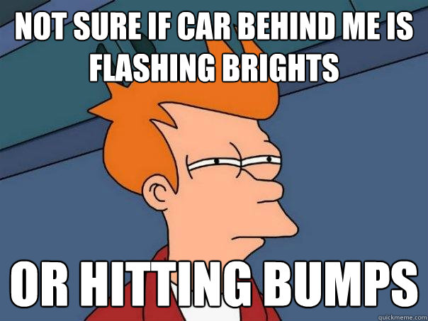 not sure if car behind me is flashing brights or hitting bum - Futurama Fry