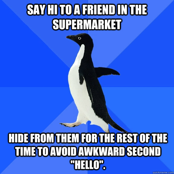 say hi to a friend in the supermarket hide from them for the - Socially Awkward Penguin