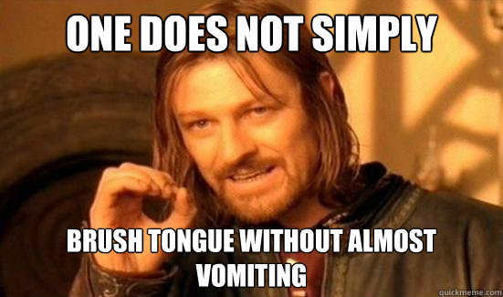 one does not simply brush tongue without almost vomiting - Boromir