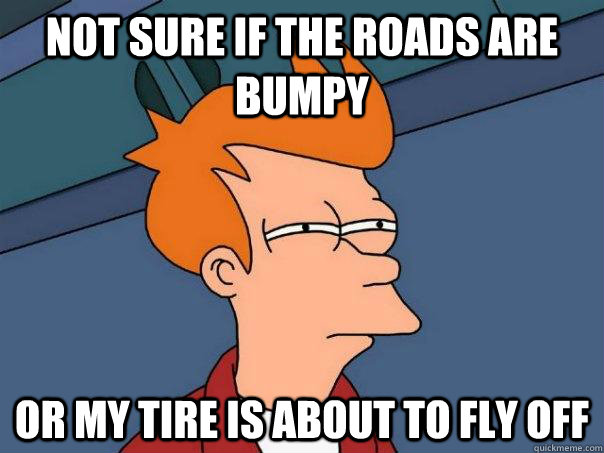not sure if the roads are bumpy or my tire is about to fly o - Futurama Fry
